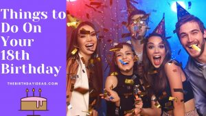 Things to Do On Your 18th Birthday