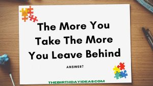 The More You Take The More You Leave Behind
